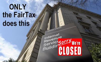Fair Tax - (IRS Closed - Only the FairTax Does This)