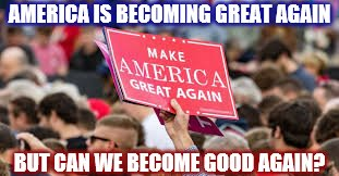 MEME- America is Becoming Great Again, but Can She Become Good Again