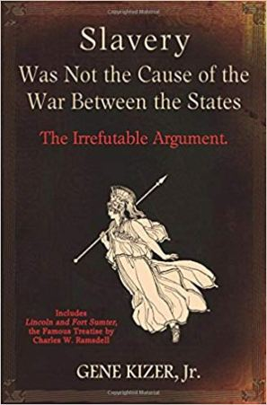 BOOK - SLAVERY WAS NOT THE CAUSE OF THE WAR BETWEEN THE STATES (Gene Kizer Jr)
